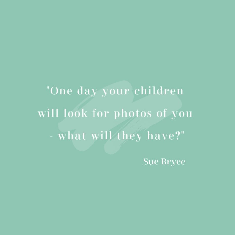 a quote from Sue Bryce about making sure mums exist in photos